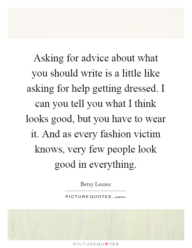 Asking for advice about what you should write is a little like asking for help getting dressed. I can you tell you what I think looks good, but you have to wear it. And as every fashion victim knows, very few people look good in everything Picture Quote #1