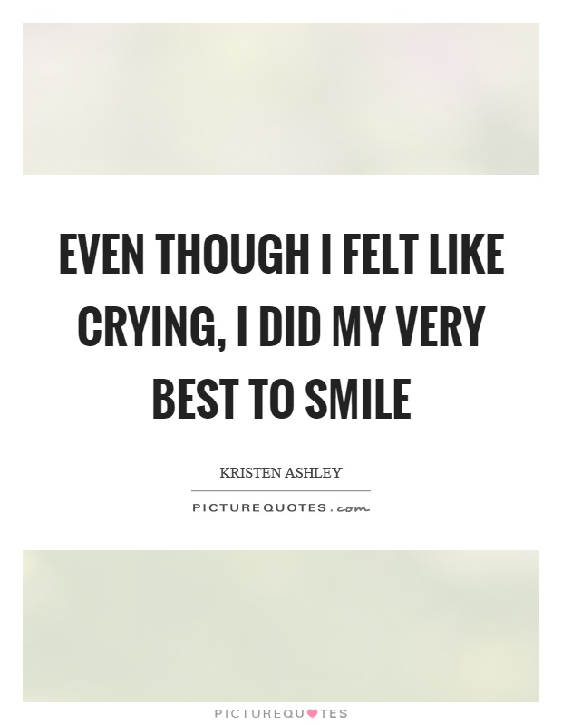 Even though I felt like crying, I did my very best to smile Picture Quote #1