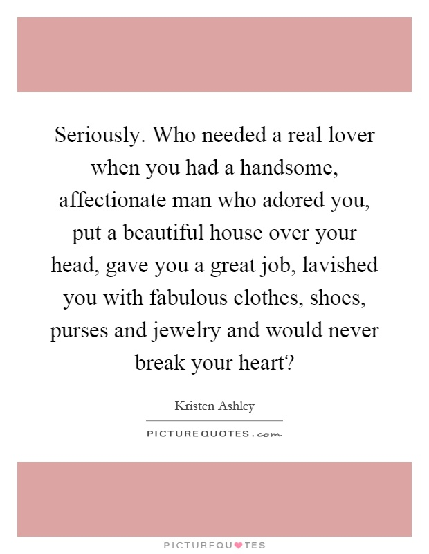Seriously. Who needed a real lover when you had a handsome, affectionate man who adored you, put a beautiful house over your head, gave you a great job, lavished you with fabulous clothes, shoes, purses and jewelry and would never break your heart? Picture Quote #1