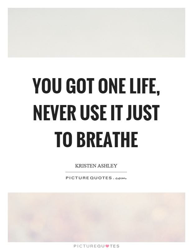 You got one life, never use it just to breathe Picture Quote #1