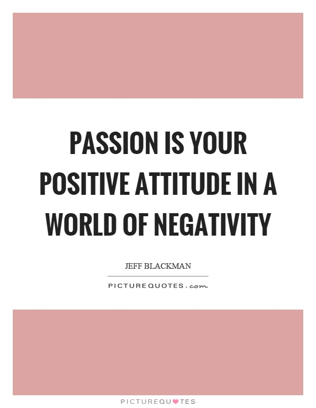 Passion is your positive attitude in a world of negativity Picture Quote #1