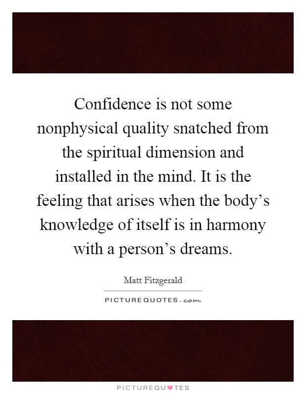 Confidence is not some nonphysical quality snatched from the spiritual dimension and installed in the mind. It is the feeling that arises when the body's knowledge of itself is in harmony with a person's dreams Picture Quote #1