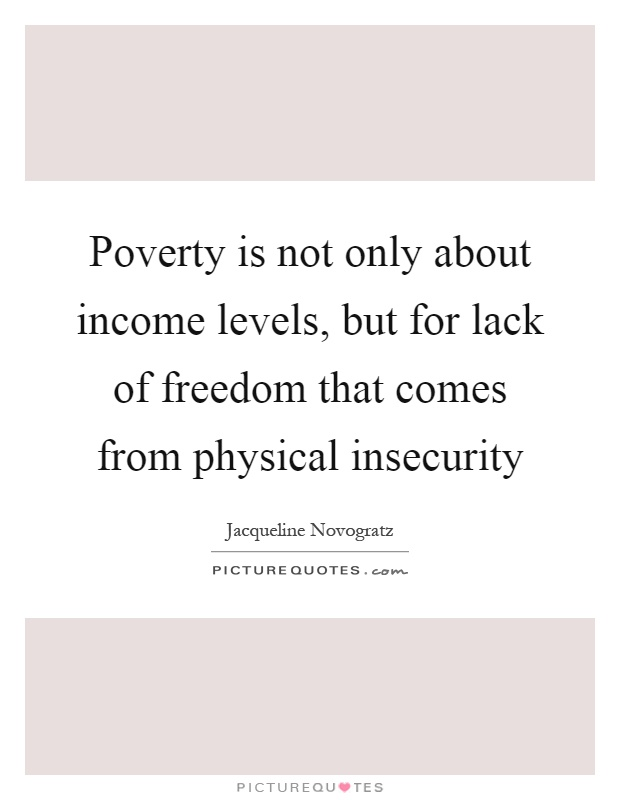 Poverty is not only about income levels, but for lack of freedom that comes from physical insecurity Picture Quote #1