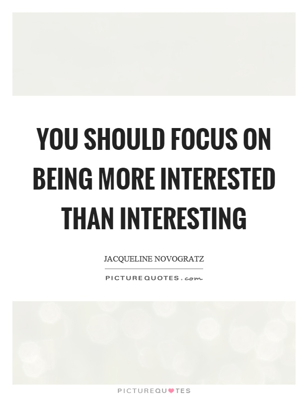 You should focus on being more interested than interesting Picture Quote #1