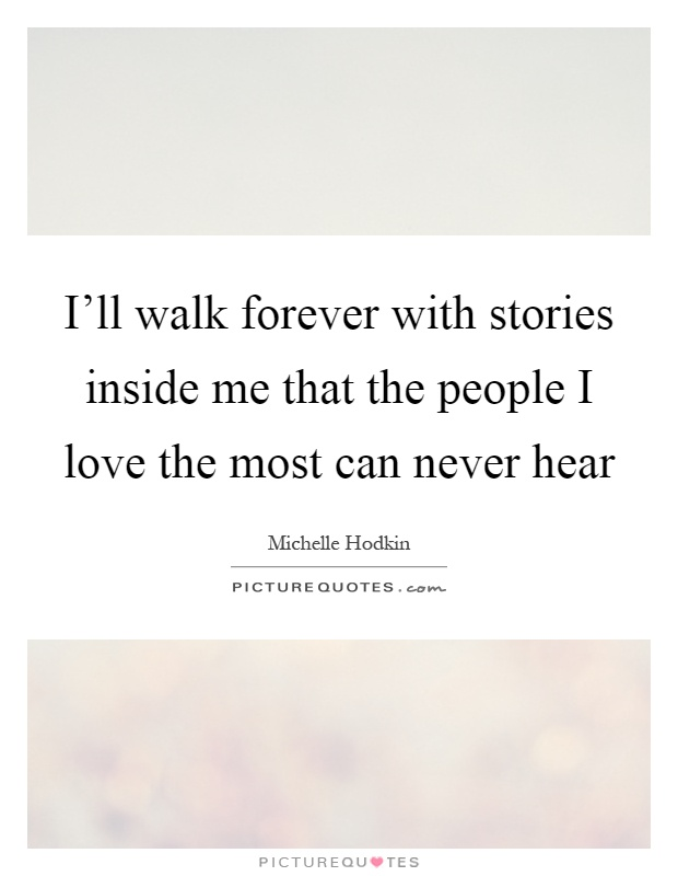 I'll walk forever with stories inside me that the people I love the most can never hear Picture Quote #1