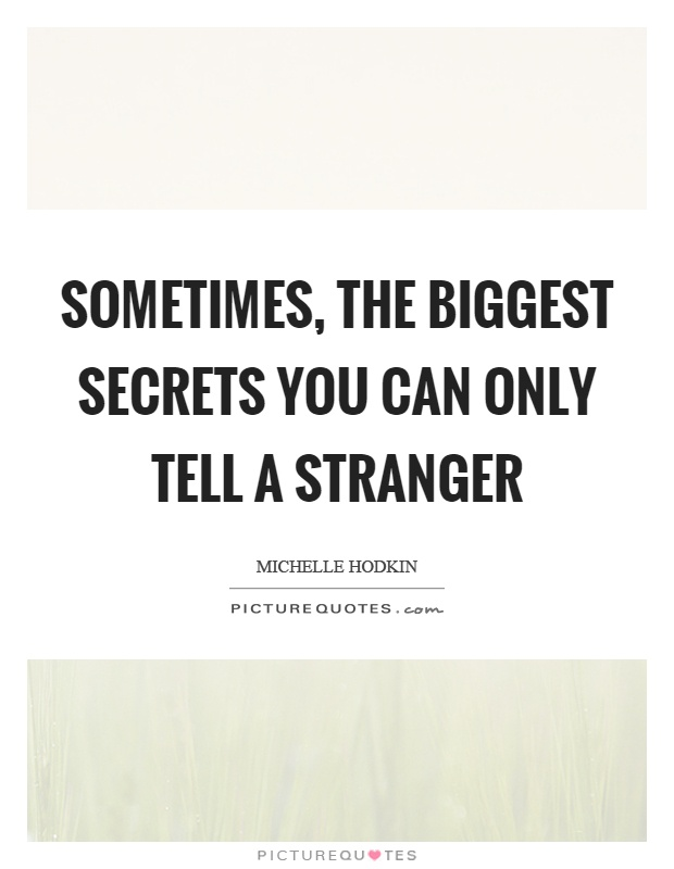 Sometimes, the biggest secrets you can only tell a stranger Picture Quote #1