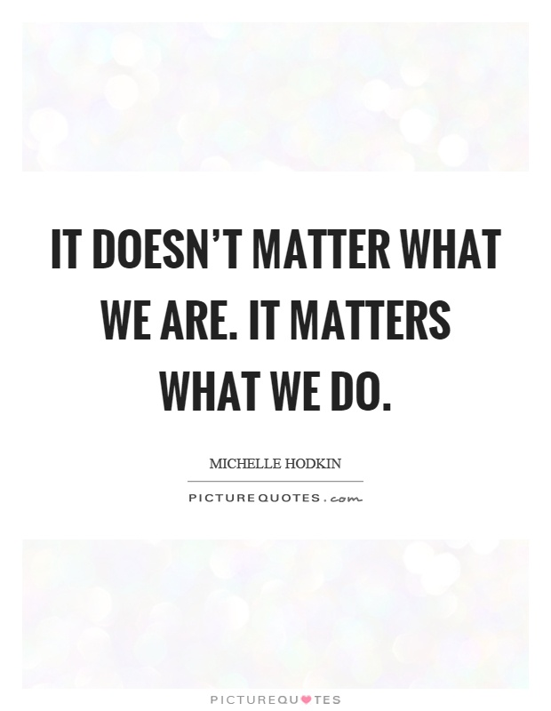 It doesn't matter what we are. It matters what we do Picture Quote #1