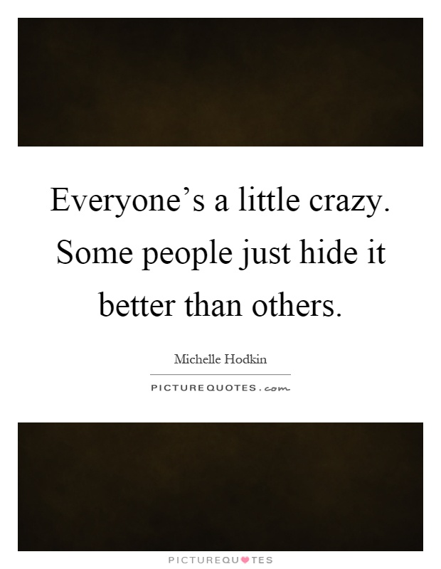 Everyone's a little crazy. Some people just hide it better than others Picture Quote #1