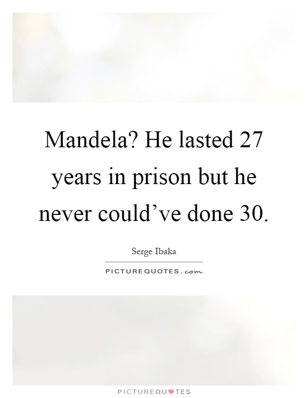 Mandela? He lasted 27 years in prison but he never could've done 30 Picture Quote #1
