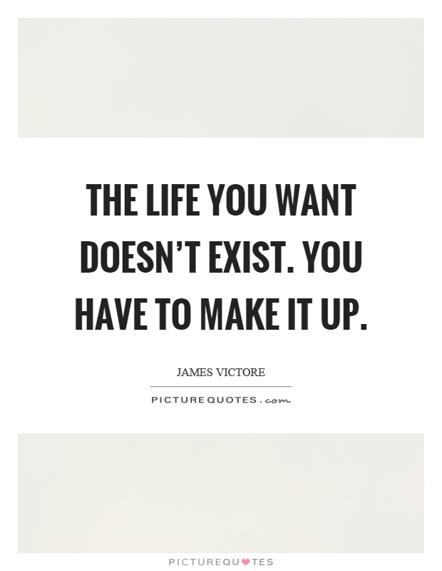 The life you want doesn't exist. You have to make it up Picture Quote #1