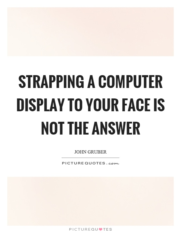 Strapping a computer display to your face is not the answer Picture Quote #1
