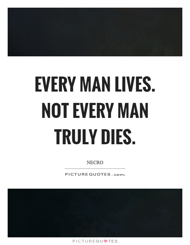 Every man lives. Not every man truly dies Picture Quote #1