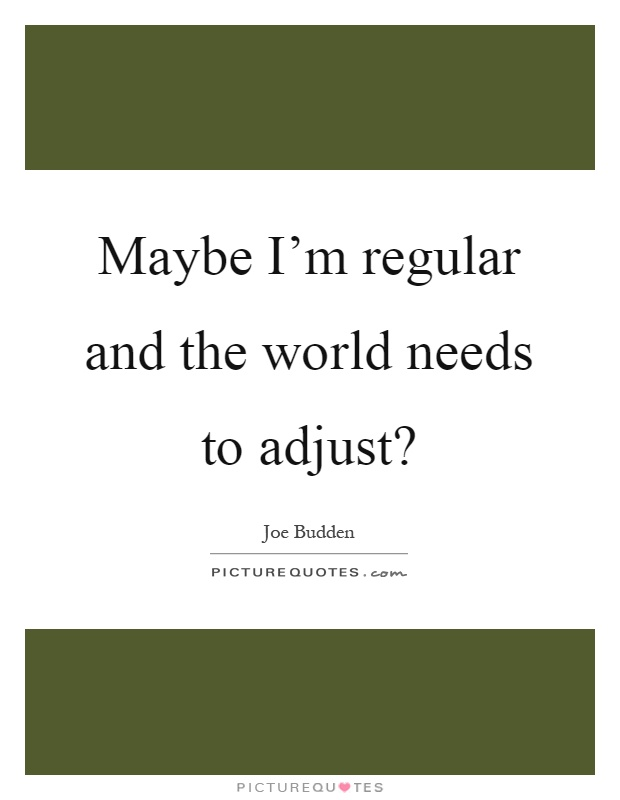 Maybe I'm regular and the world needs to adjust? Picture Quote #1
