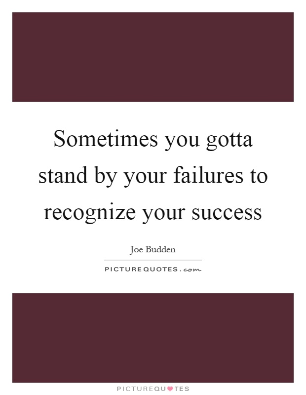 Sometimes you gotta stand by your failures to recognize your success Picture Quote #1