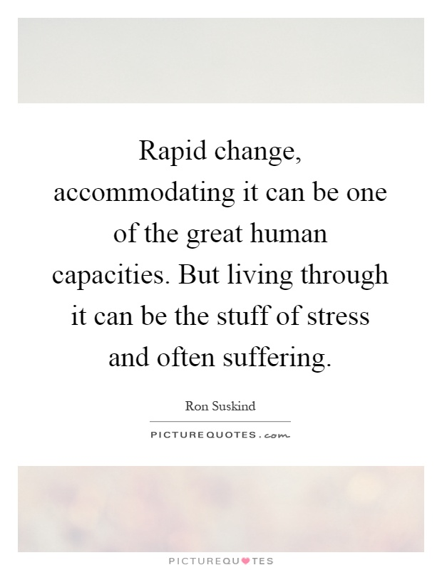 Rapid change, accommodating it can be one of the great human capacities. But living through it can be the stuff of stress and often suffering Picture Quote #1