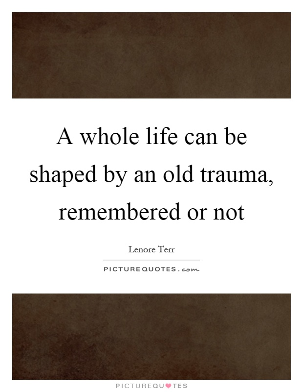 A whole life can be shaped by an old trauma, remembered or not Picture Quote #1
