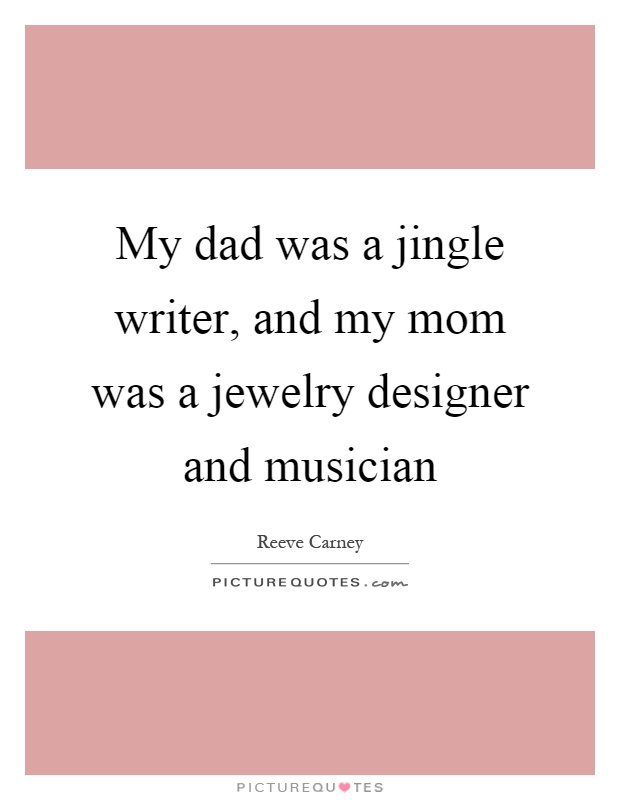 My dad was a jingle writer, and my mom was a jewelry designer and musician Picture Quote #1