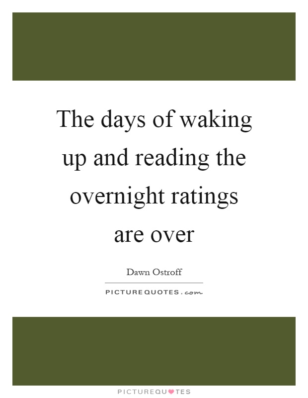 The days of waking up and reading the overnight ratings are over Picture Quote #1