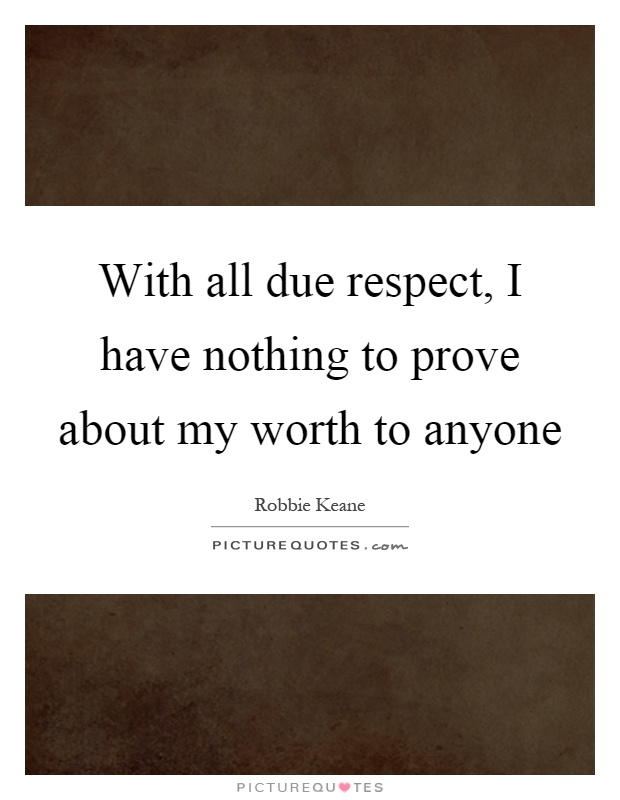 With all due respect, I have nothing to prove about my worth to anyone Picture Quote #1