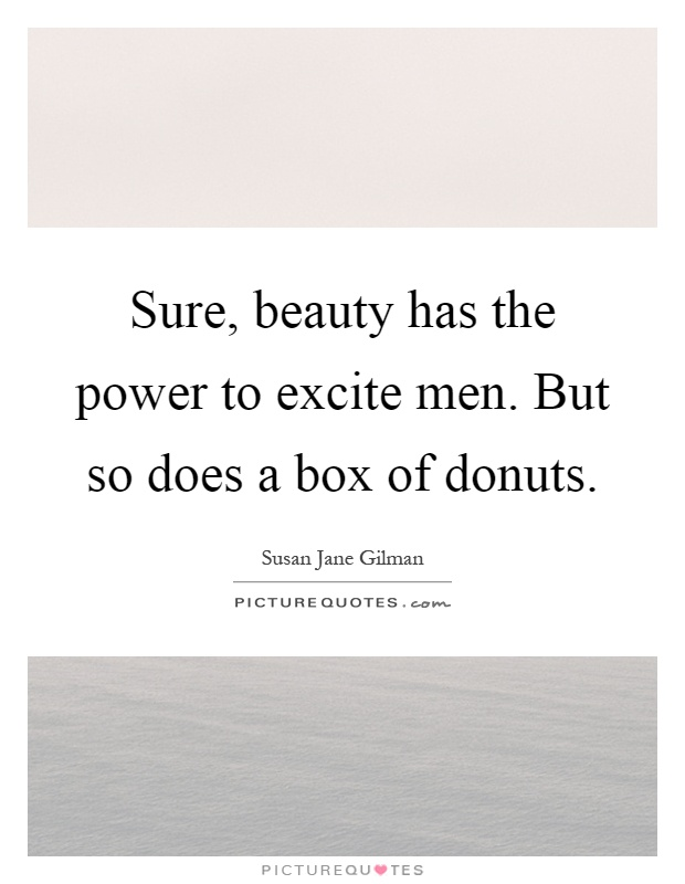 Sure, beauty has the power to excite men. But so does a box of donuts Picture Quote #1