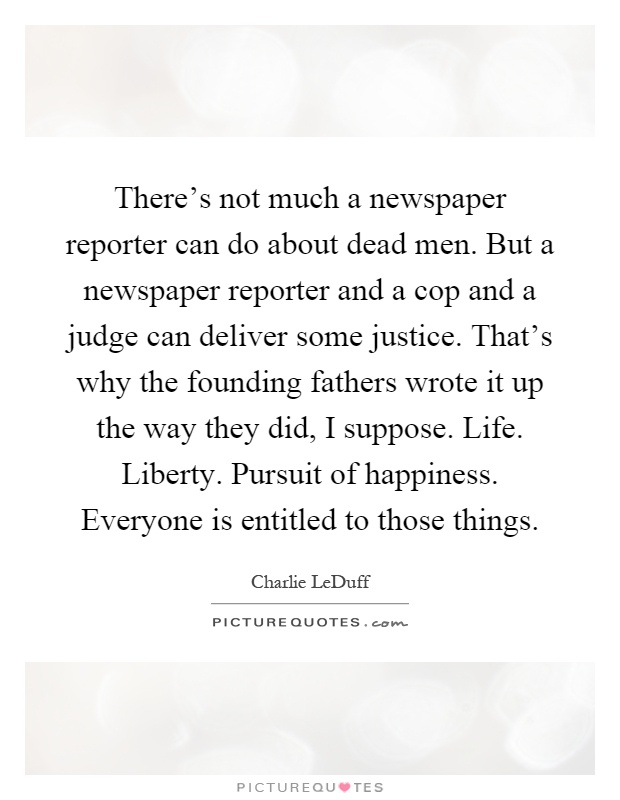 There's not much a newspaper reporter can do about dead men. But a newspaper reporter and a cop and a judge can deliver some justice. That's why the founding fathers wrote it up the way they did, I suppose. Life. Liberty. Pursuit of happiness. Everyone is entitled to those things Picture Quote #1
