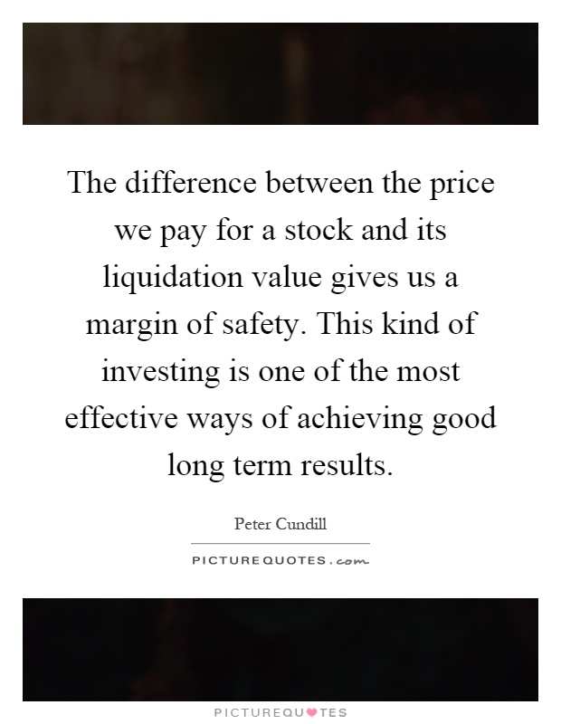 The difference between the price we pay for a stock and its liquidation value gives us a margin of safety. This kind of investing is one of the most effective ways of achieving good long term results Picture Quote #1