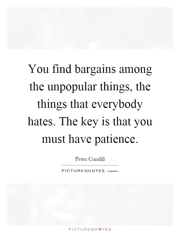 You find bargains among the unpopular things, the things that everybody hates. The key is that you must have patience Picture Quote #1