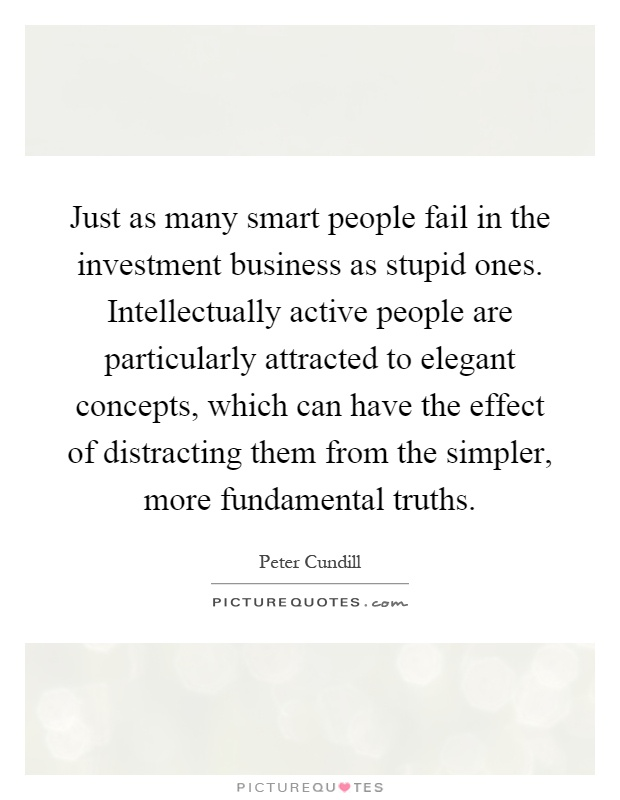 Just as many smart people fail in the investment business as stupid ones. Intellectually active people are particularly attracted to elegant concepts, which can have the effect of distracting them from the simpler, more fundamental truths Picture Quote #1