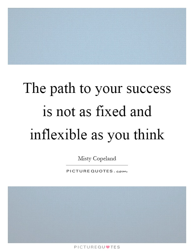 The path to your success is not as fixed and inflexible as you think Picture Quote #1