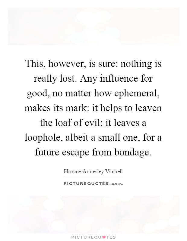 This, however, is sure: nothing is really lost. Any influence for good, no matter how ephemeral, makes its mark: it helps to leaven the loaf of evil: it leaves a loophole, albeit a small one, for a future escape from bondage Picture Quote #1