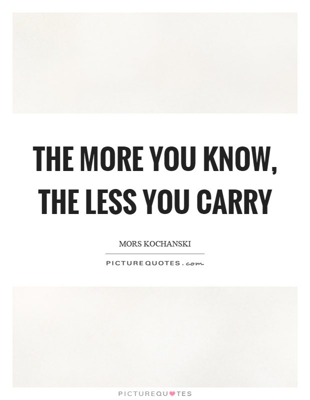 The more you know, the less you carry Picture Quote #1