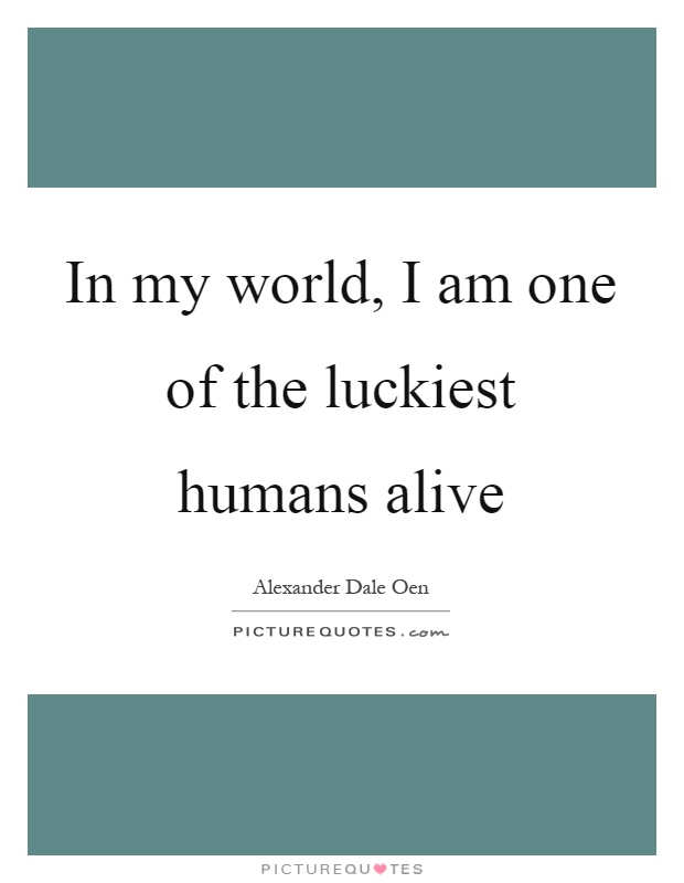 In my world, I am one of the luckiest humans alive Picture Quote #1