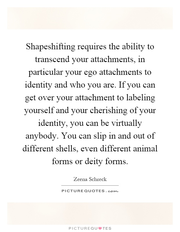 Shapeshifting requires the ability to transcend your attachments, in particular your ego attachments to identity and who you are. If you can get over your attachment to labeling yourself and your cherishing of your identity, you can be virtually anybody. You can slip in and out of different shells, even different animal forms or deity forms Picture Quote #1