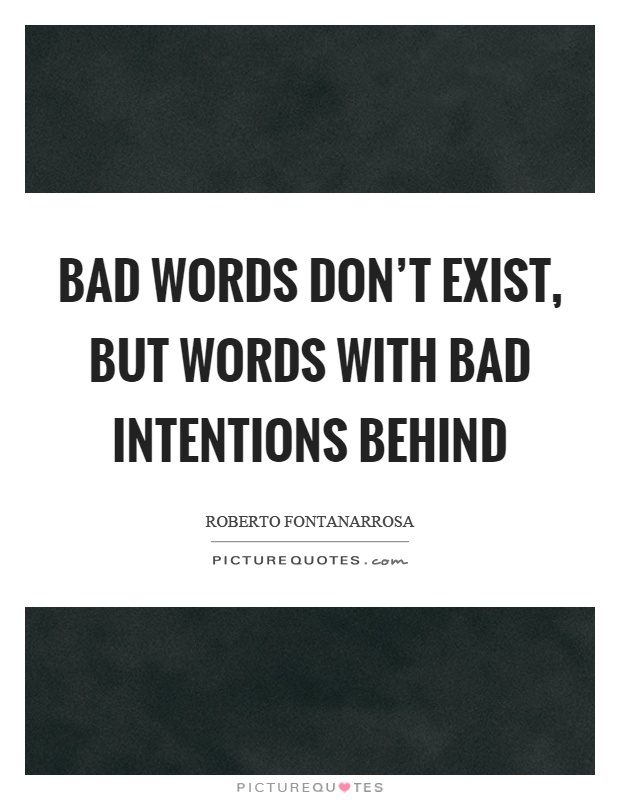 Bad words don't exist, but words with bad intentions behind Picture Quote #1