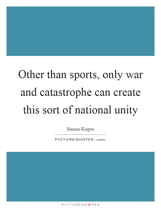 Other than sports, only war and catastrophe can create this sort of national unity Picture Quote #1