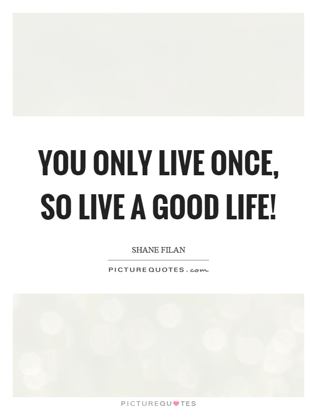 You only live once, so live a good life! Picture Quote #1