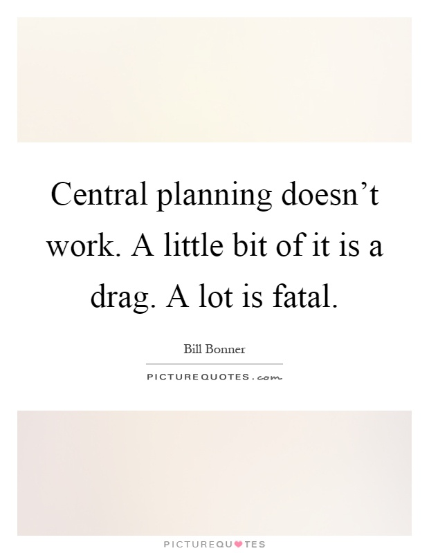 Central planning doesn't work. A little bit of it is a drag. A lot is fatal Picture Quote #1