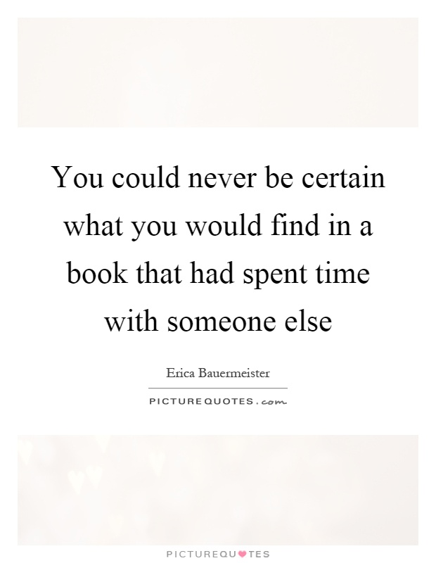 You could never be certain what you would find in a book that had spent time with someone else Picture Quote #1
