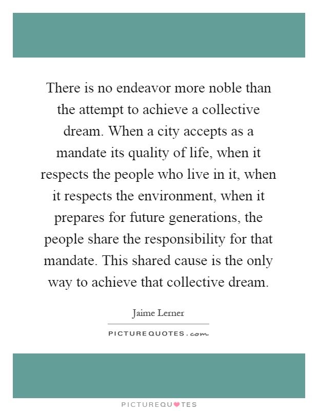 There is no endeavor more noble than the attempt to achieve a collective dream. When a city accepts as a mandate its quality of life, when it respects the people who live in it, when it respects the environment, when it prepares for future generations, the people share the responsibility for that mandate. This shared cause is the only way to achieve that collective dream Picture Quote #1