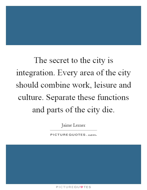 The secret to the city is integration. Every area of the city should combine work, leisure and culture. Separate these functions and parts of the city die Picture Quote #1