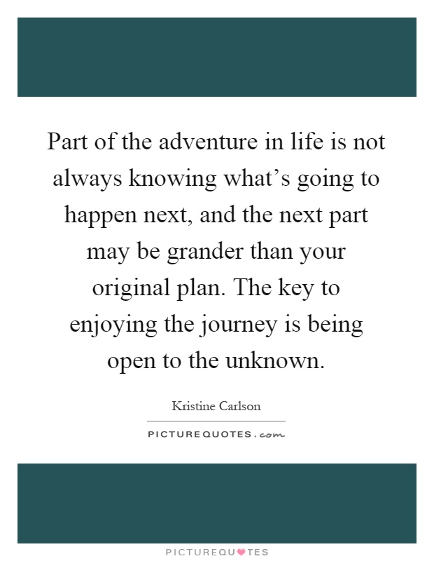 Part of the adventure in life is not always knowing what's going to happen next, and the next part may be grander than your original plan. The key to enjoying the journey is being open to the unknown Picture Quote #1
