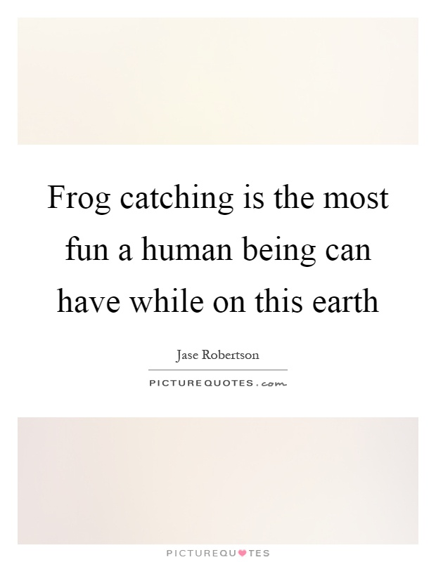 Frog catching is the most fun a human being can have while on this earth Picture Quote #1