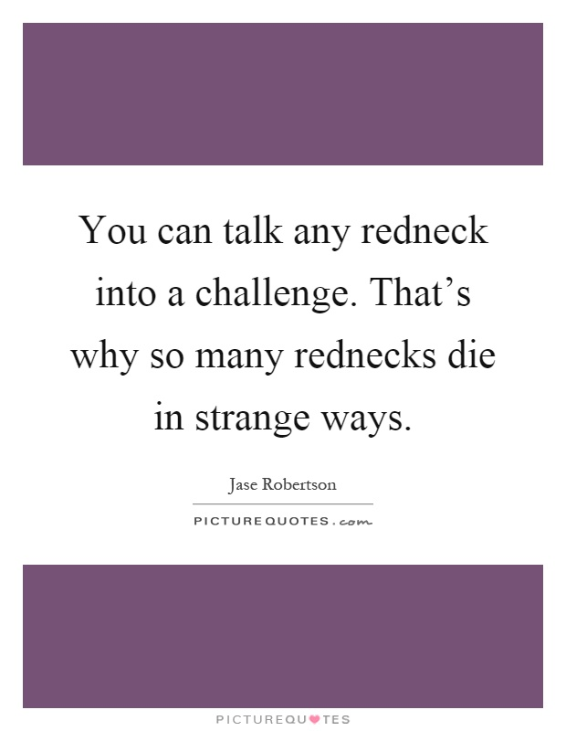 You can talk any redneck into a challenge. That's why so many rednecks die in strange ways Picture Quote #1
