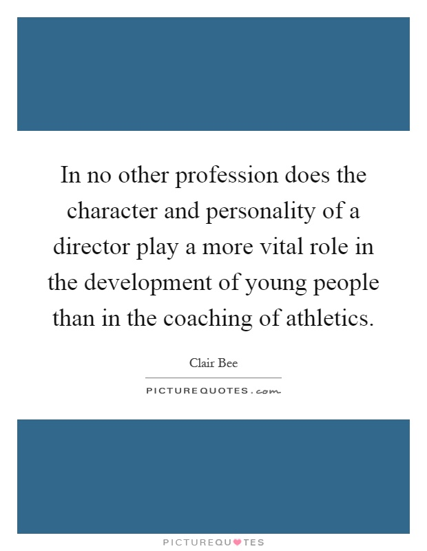 In no other profession does the character and personality of a director play a more vital role in the development of young people than in the coaching of athletics Picture Quote #1