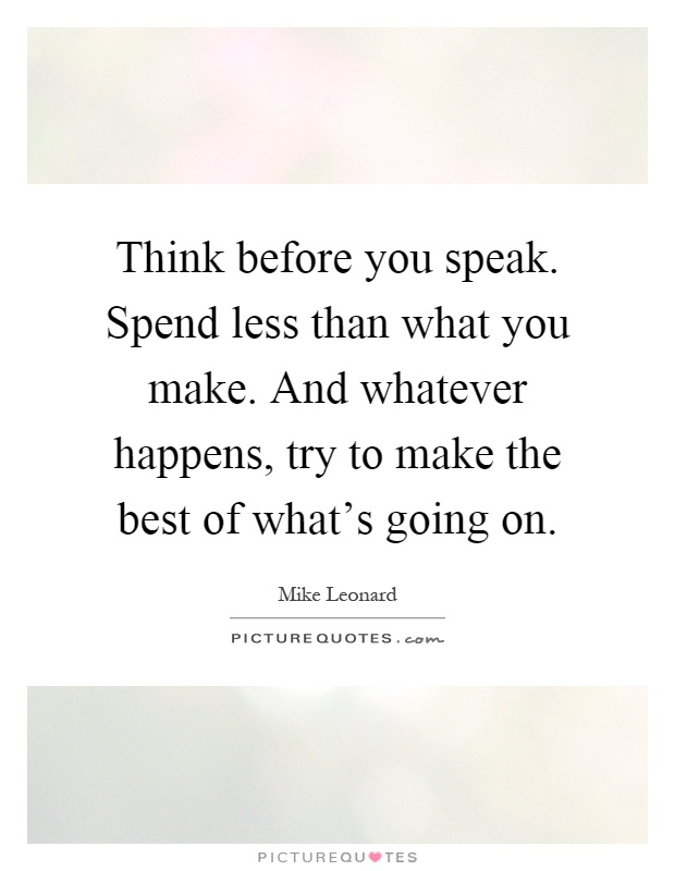 Think before you speak. Spend less than what you make. And whatever happens, try to make the best of what's going on Picture Quote #1
