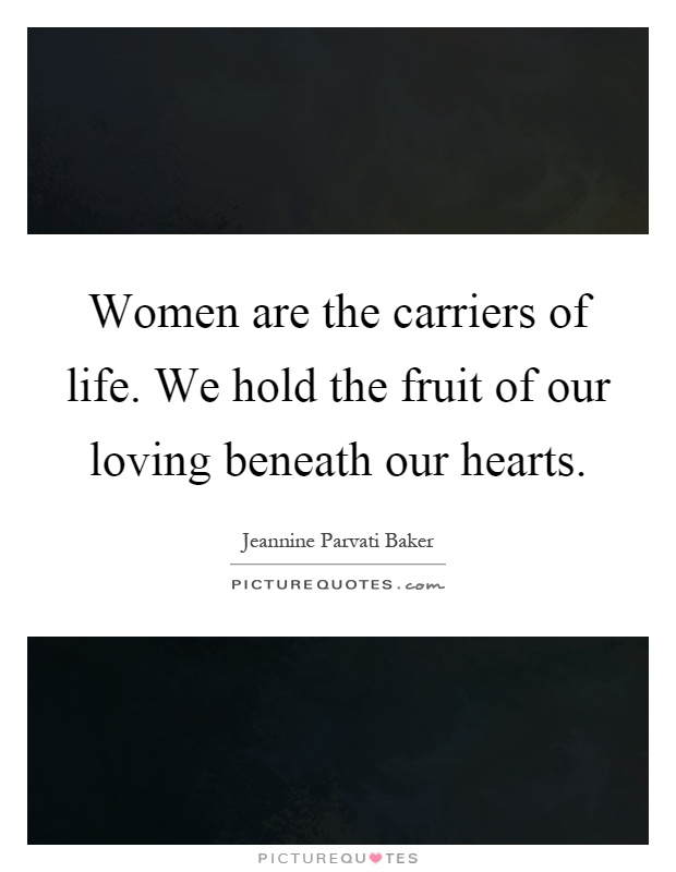 Women are the carriers of life. We hold the fruit of our loving beneath our hearts Picture Quote #1