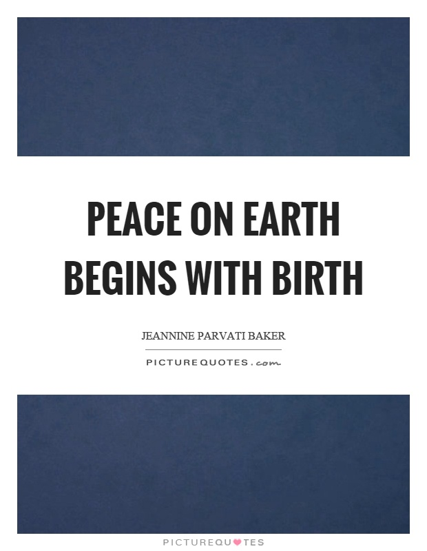 Peace on earth begins with birth Picture Quote #1