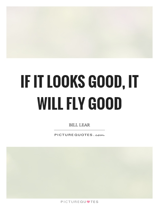 If it looks good, it will fly good Picture Quote #1