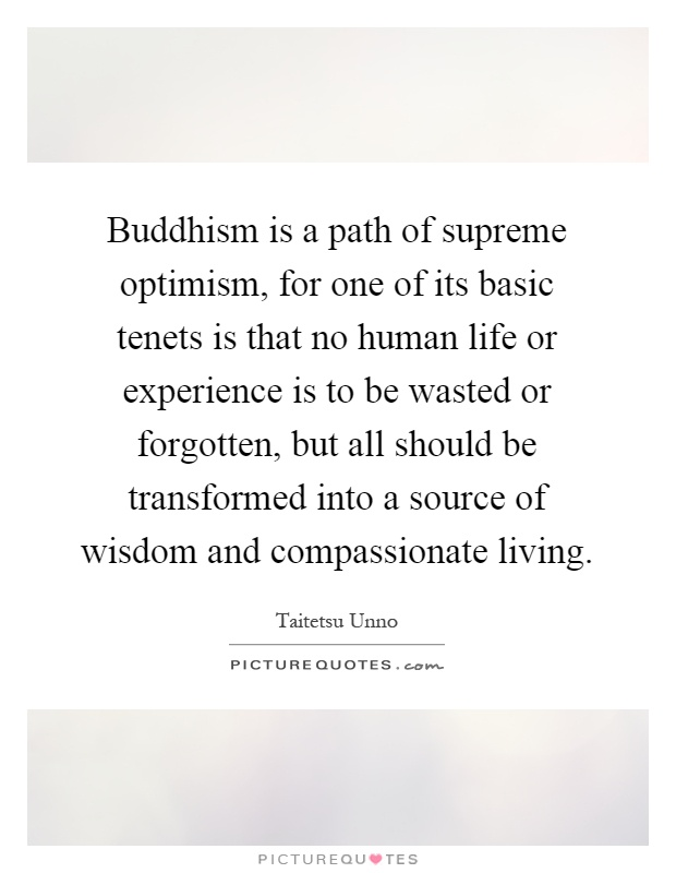 Buddhism is a path of supreme optimism, for one of its basic tenets is that no human life or experience is to be wasted or forgotten, but all should be transformed into a source of wisdom and compassionate living Picture Quote #1