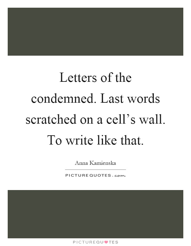 Letters of the condemned. Last words scratched on a cell's wall. To write like that Picture Quote #1